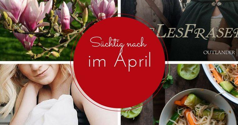 [Süchtig nach] April-Lieblinge